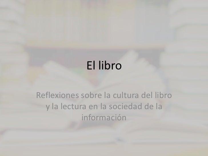 El libro<br />Reflexiones sobre la cultura del libro y la lectura en la sociedad de la información<br />