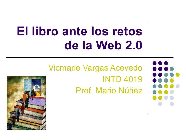El libro ante los retos de la Web 2.0 Vicmarie Vargas Acevedo INTD 4019 Prof. Mario Núñez