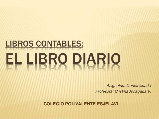 LIBROS CONTABLES: EL LIBRO DIARIO Asignatura Contabilidad I Profesora: Cristina Arriagada V. COLEGIO POLIVALENTE ESJELAVI