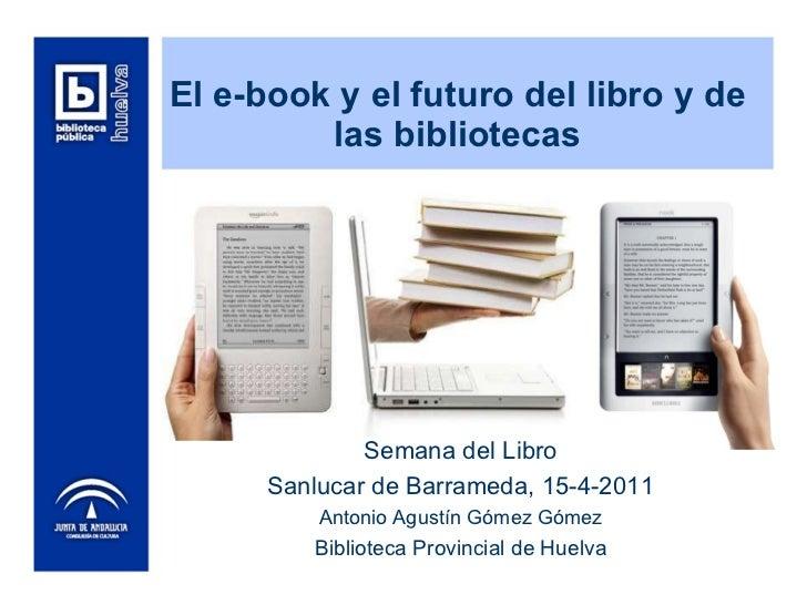 El e-book y el futuro del libro y de las bibliotecas Semana del Libro Sanlucar de Barrameda, 15-4-2011 Antonio Agustín Góm...