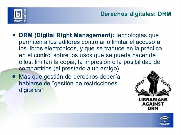 Derechos digitales: DRM <ul><li>DRM (Digital Right Management):  tecnologías que permiten a los editores controlar o limit...