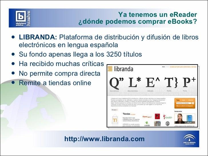Ya tenemos un eReader ¿dónde podemos comprar eBooks? <ul><li>LIBRANDA:  Plataforma de distribución y difusión de libros el...