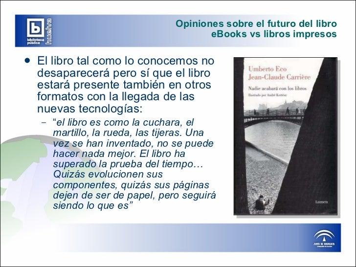 Opiniones sobre el futuro del libro eBooks vs libros impresos <ul><li>El libro tal como lo conocemos no desaparecerá pero ...