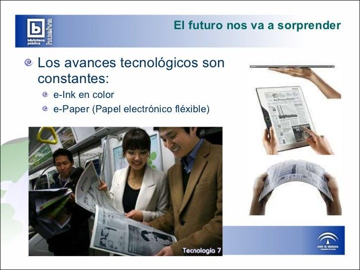 El futuro nos va a sorprender <ul><li>Los avances tecnológicos son constantes: </li></ul><ul><ul><li>e-Ink en color </li><...