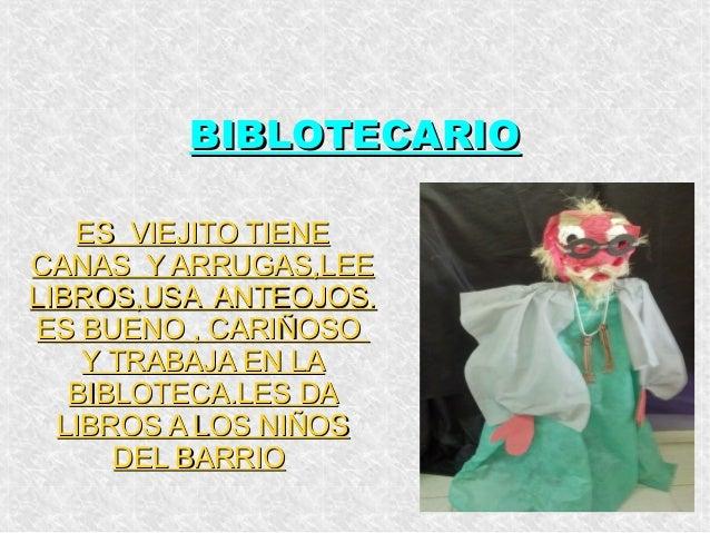 BIBLOTECARIO ES VIEJITO TIENE CANAS Y ARRUGAS,LEE LIBROS,USA ANTEOJOS. ES BUENO , CARIÑOSO Y TRABAJA EN LA BIBLOTECA.LES D...