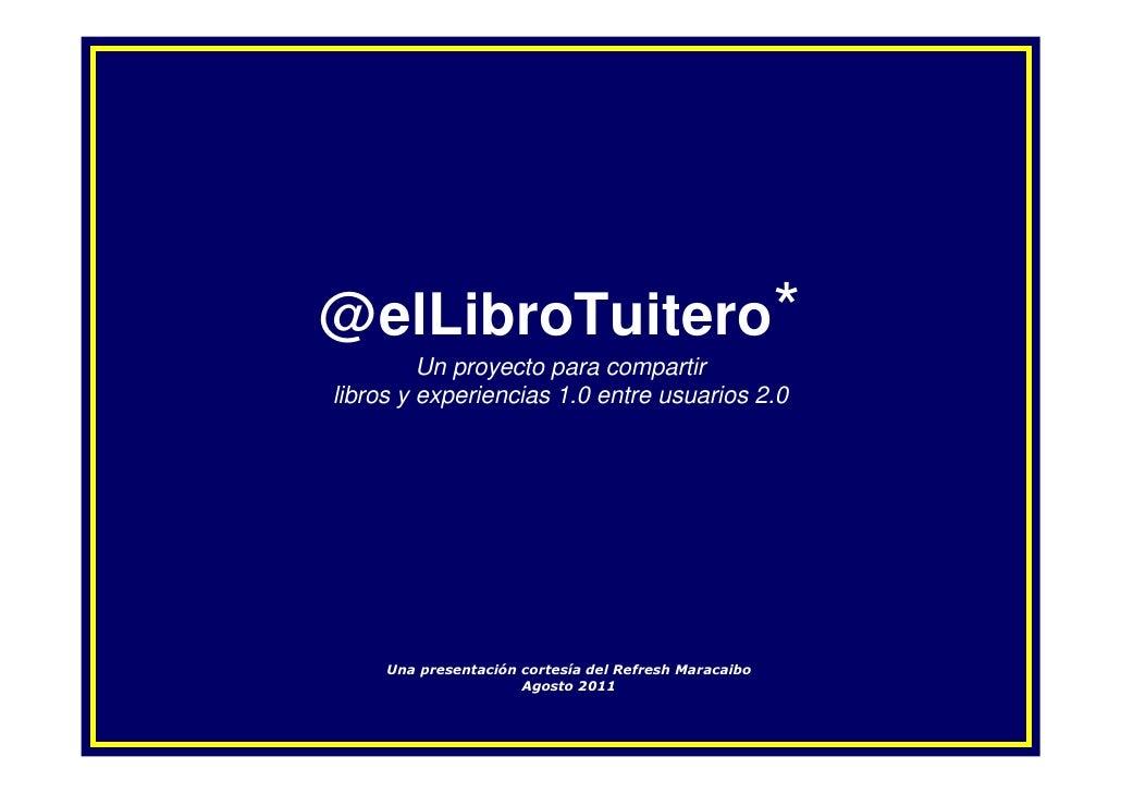 @elLibroTuitero*         Un proyecto para compartirlibros y experiencias 1.0 entre usuarios 2.0     Una presentación corte...