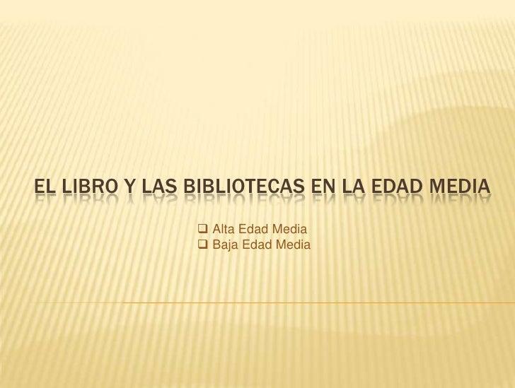 EL LIBRO Y LAS BIBLIOTECAS EN LA EDAD MEDIA                Alta Edad Media                Baja Edad Media