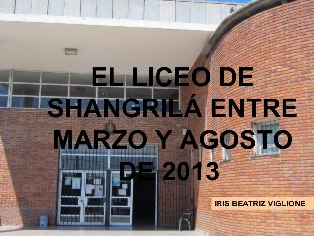 EL LICEO DE SHANGRILÁ ENTRE MARZO Y AGOSTO DE 2013 IRIS BEATRIZ VIGLIONE