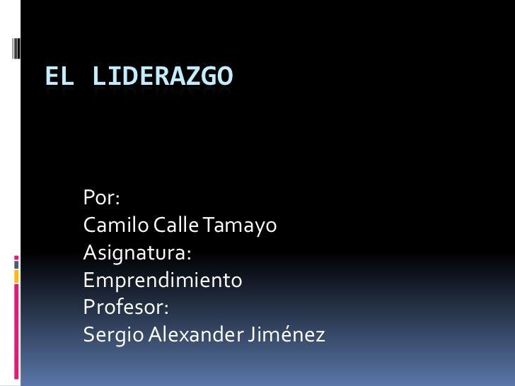 EL LIDERAZGO  Por:  Camilo Calle Tamayo  Asignatura:  Emprendimiento  Profesor:  Sergio Alexander Jiménez