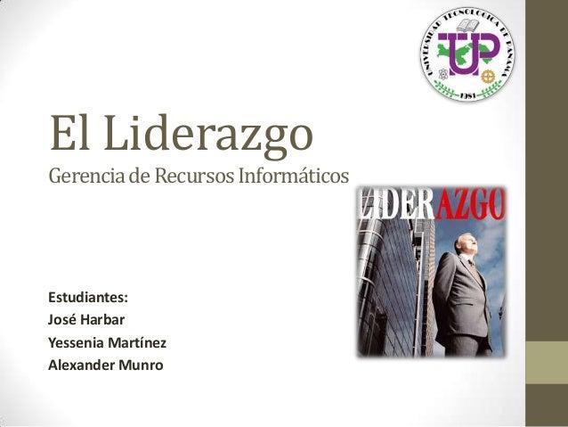 El LiderazgoEstudiantes:José HarbarYessenia MartínezAlexander MunroGerenciadeRecursosInformáticos