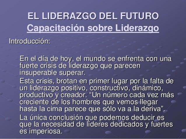 Capacitación sobre Liderazgo Introducción: En el día de hoy, el mundo se enfrenta con una fuerte crisis de liderazgo que p...