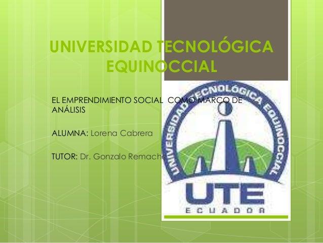 UNIVERSIDAD TECNOLÓGICAEQUINOCCIALEL EMPRENDIMIENTO SOCIAL COMO MARCO DEANÁLISISALUMNA: Lorena CabreraTUTOR: Dr. Gonzalo R...