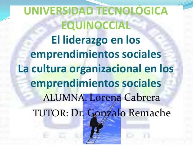 ALUMNA: Lorena Cabrera TUTOR: Dr. Gonzalo Remache UNIVERSIDAD TECNOLÓGICA EQUINOCCIAL El liderazgo en los emprendimientos ...