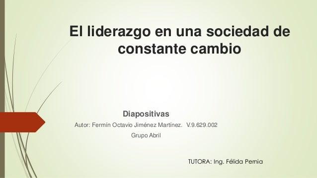 El liderazgo en una sociedad de constante cambio Diapositivas Autor: Fermín Octavio Jiménez Martínez. V.9.629.002 Grupo Ab...