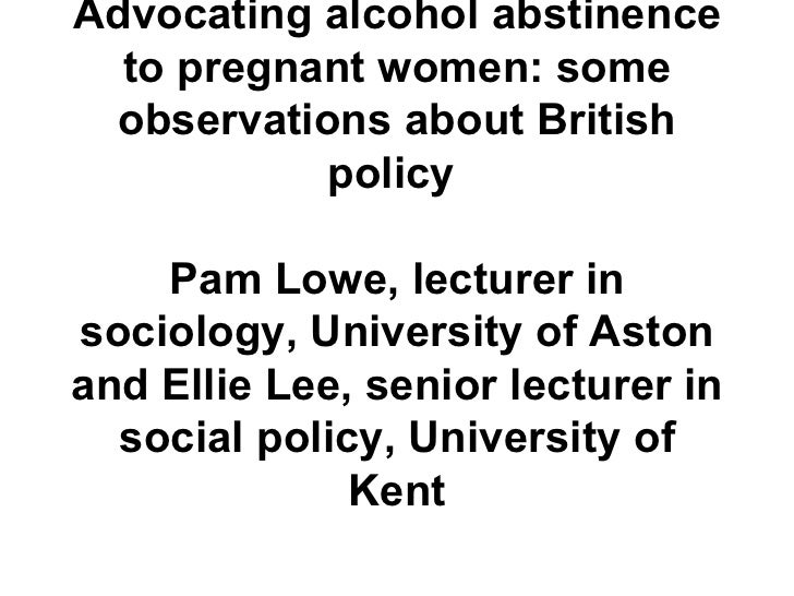 Advocating alcohol abstinence to pregnant women: some observations about British policy  Pam Lowe, lecturer in sociology, ...