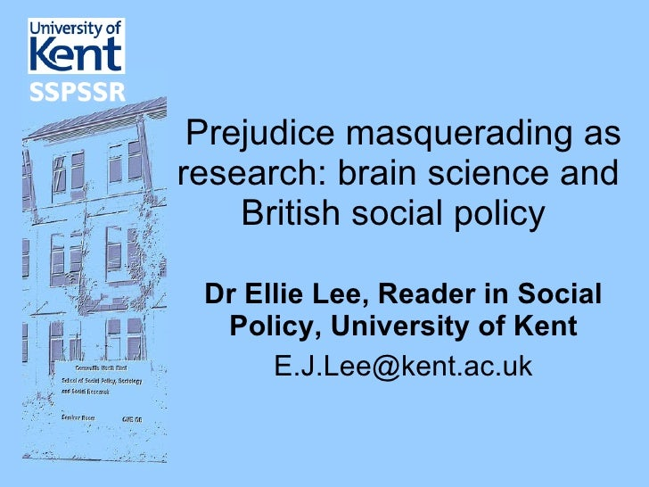 Prejudice masquerading as research: brain science and British social policy  Dr Ellie Lee, Reader in Social Policy, Univ...