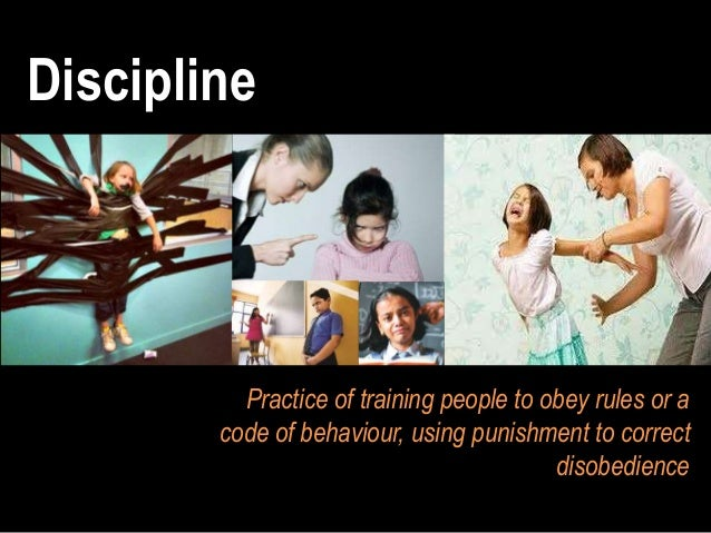Discipline Practice of training people to obey rules or a code of behaviour, using punishment to correct disobedience