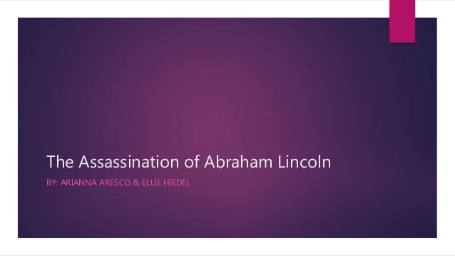 The Assassination of Abraham Lincoln BY: ARIANNA ARESCO & ELLIE HIEDEL
