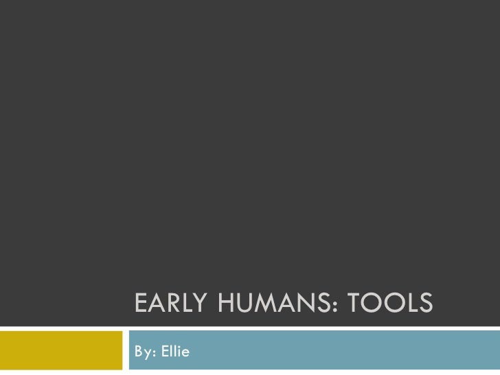 EARLY HUMANS: TOOLS  By: Ellie