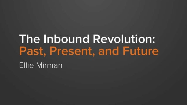 The Inbound Revolution: Past, Present, and Future Ellie Mirman