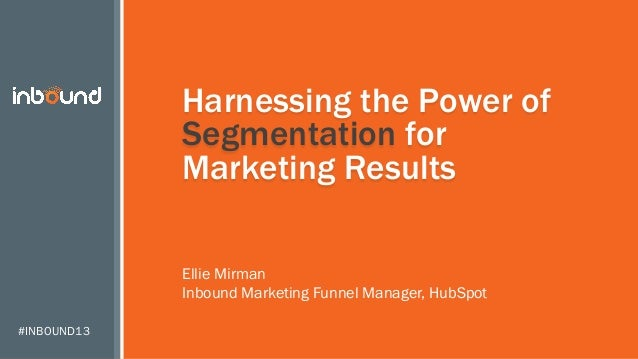 Harnessing the Power of Segmentation for Marketing Results Ellie Mirman Inbound Marketing Funnel Manager, HubSpot #INBOUND...