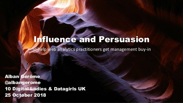 Influence and Persuasion To help web analytics practitioners get management buy-in Alban Gérôme @albangerome 10 Digital La...