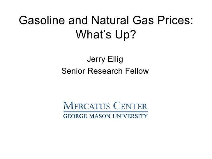 Gasoline and Natural Gas Prices: What's Up? <ul><li>Jerry Ellig </li></ul><ul><li>Senior Research Fellow </li></ul>