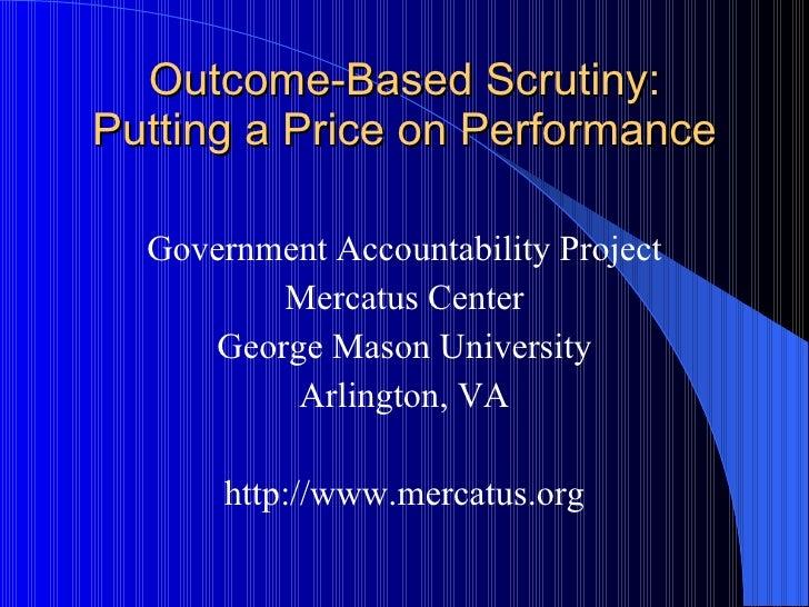 Outcome-Based Scrutiny: Putting a Price on Performance <ul><li>Government Accountability Project </li></ul><ul><li>Mercatu...