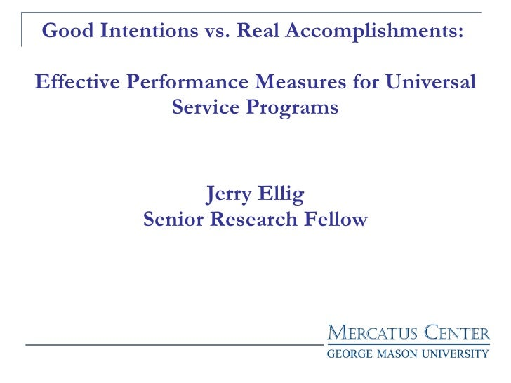 Good Intentions vs. Real Accomplishments:  Effective Performance Measures for Universal Service Programs Jerry Ellig Senio...
