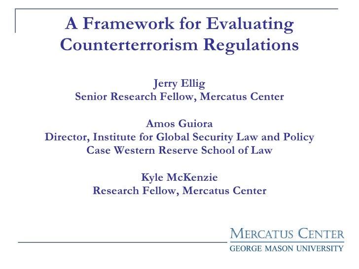 A Framework for Evaluating Counterterrorism Regulations Jerry Ellig Senior Research Fellow, Mercatus Center Amos Guiora Di...
