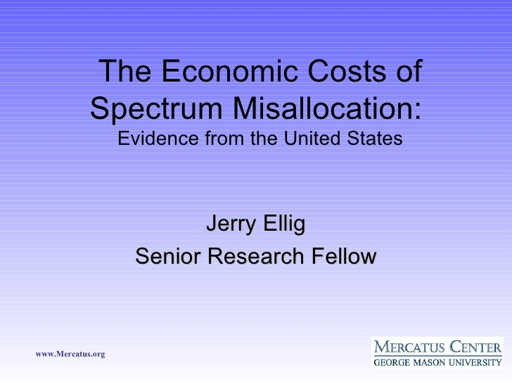 The Economic Costs of Spectrum Misallocation:  Evidence from the United States <ul><li>Jerry Ellig </li></ul><ul><li>Senio...