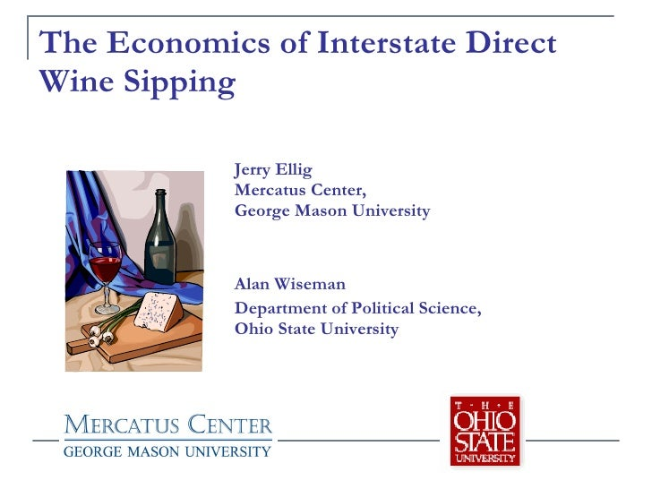 The Economics of Interstate Direct Wine Sipping Jerry Ellig Mercatus Center,  George Mason University Alan Wiseman Departm...
