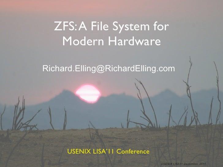 ZFS: A File System for   Modern HardwareRichard.Elling@RichardElling.com      USENIX LISA'11 Conference                   ...