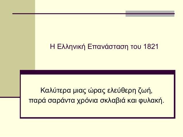 Η Ελληνική Επανάσταση του 1821 Καλύτερα μιας ώρας ελεύθερη ζωή, παρά σαράντα χρόνια σκλαβιά και φυλακή.