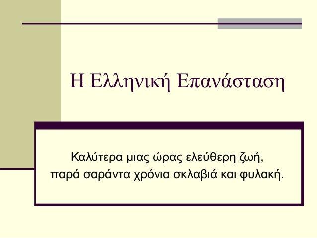 Η Ελληνική Επανάσταση Καλύτερα μιας ώρας ελεύθερη ζωή, παρά σαράντα χρόνια σκλαβιά και φυλακή.