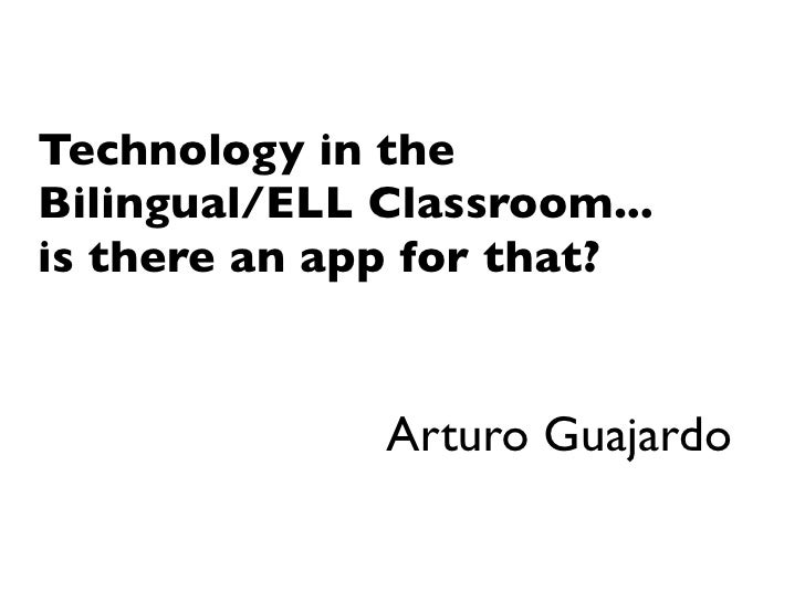 Technology in the Bilingual/ELL Classroom... is there an app for that?                 Arturo Guajardo