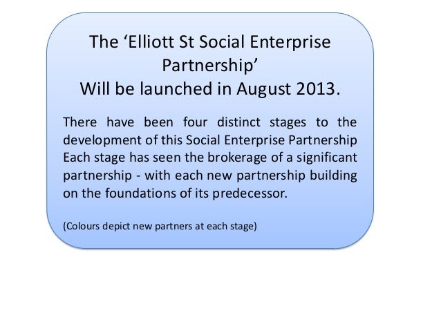 The 'Elliott St Social Enterprise Partnership' Will be launched in August 2013. There have been four distinct stages to th...