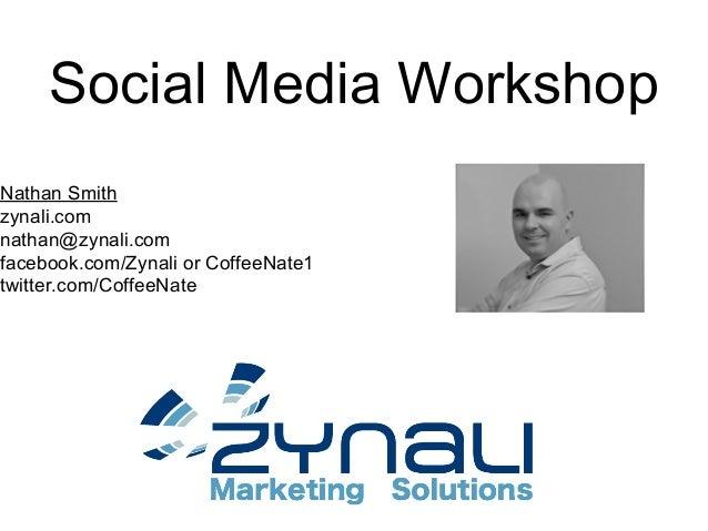 Social Media WorkshopNathan Smithzynali.comnathan@zynali.comfacebook.com/Zynali or CoffeeNate1twitter.com/CoffeeNate