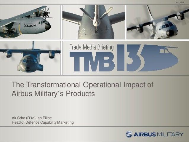 May 2013Air Cdre (R´td) Ian ElliottHead of Defence Capability MarketingThe Transformational Operational Impact ofAirbus Mi...