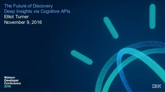 The Future of Discovery Deep Insights via Cognitive APIs  Elliot Turner November 9, 2016