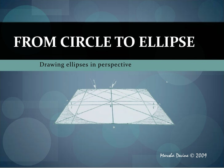 FROM CIRCLE TO ELLIPSE    Drawing ellipses in perspective                                          Marsha Devine © 2009
