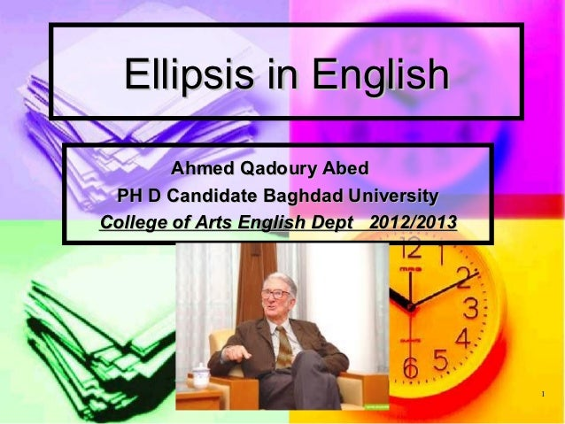 Ellipsis in English        Ahmed Qadoury Abed PH D Candidate Baghdad UniversityCollege of Arts English Dept 2012/2013     ...