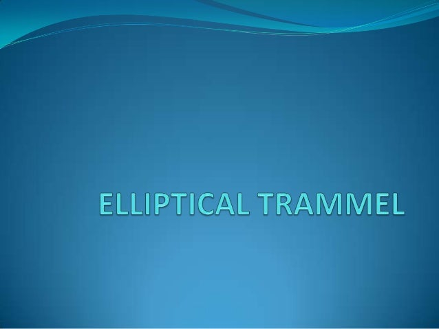 Introduction The Elliptical Trammel (also known as the Elliptic  Trammel, or the Trammel of Archimedes) is a simple  mech...