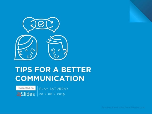 TIPS FOR A BETTER COMMUNICATION  24S| ides  PLAY SATURDAY 20 /  06 /  2015