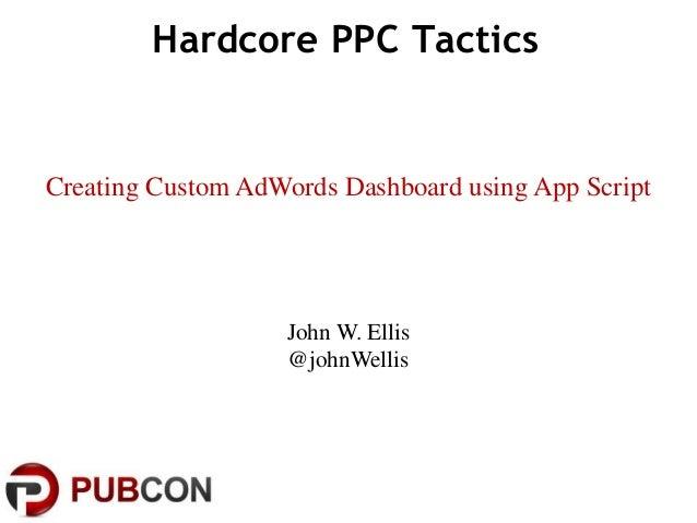 Hardcore PPC Tactics John W. Ellis @johnWellis Creating Custom AdWords Dashboard using App Script