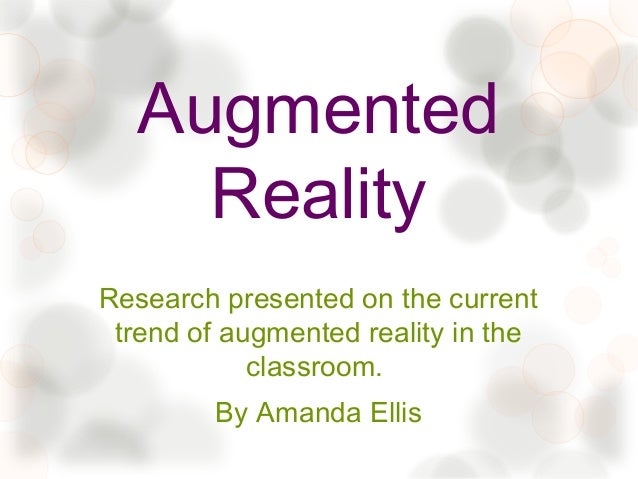 Augmented    RealityResearch presented on the current trend of augmented reality in the            classroom.         By A...
