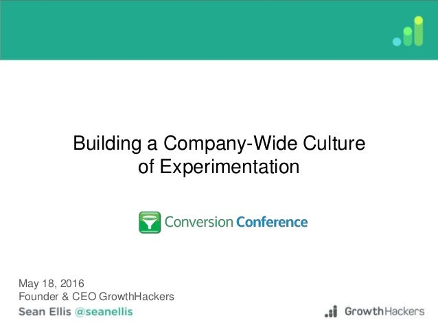 Building a Company-Wide Culture of Experimentation May 18, 2016 Founder & CEO GrowthHackers
