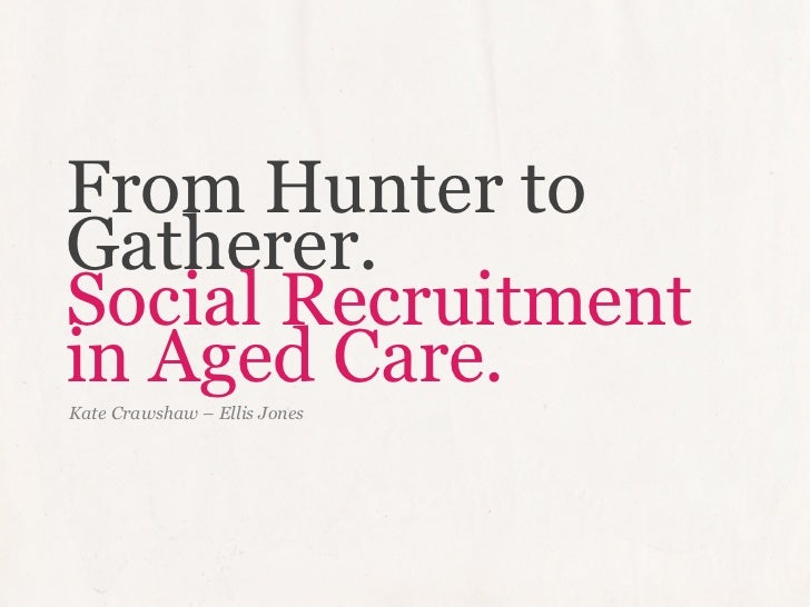 From Hunter toGatherer.Social Recruitmentin Aged Care.Kate Crawshaw – Ellis Jones