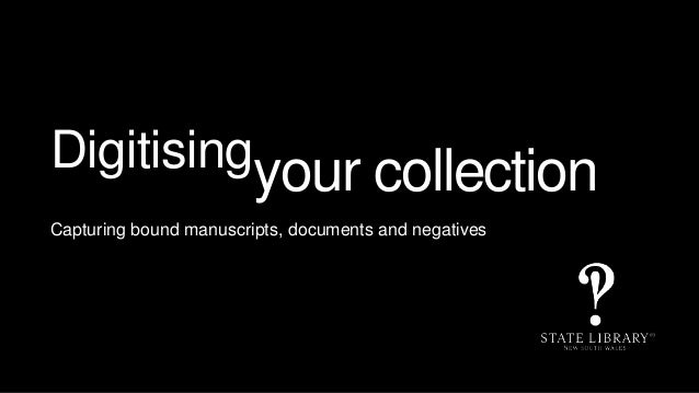 Digitisingyour collection Capturing bound manuscripts, documents and negatives