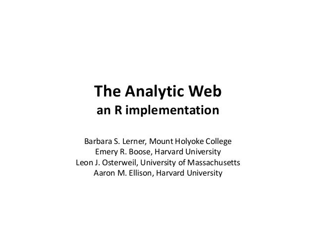 The Analytic Web an R implementation Barbara S. Lerner, Mount Holyoke College Emery R. Boose, Harvard University Leon J. O...